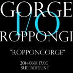 """2014/03/01「GORGE I/O ROPPONGI """"ROPPONGORGE」 @ 六本木SuperDeluxe"""